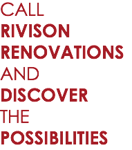 CALL RIVISON RENOVATIONS AND DISCOVER THE POSSIBILITIES